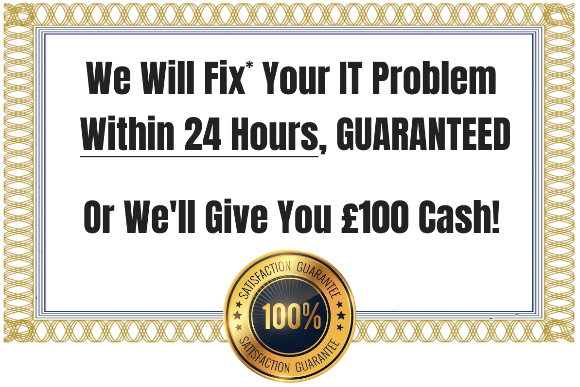 We Will Fix* Your IT Problem Within 24 Hours, GUARANTEED, or We Will Give You £100 Cash